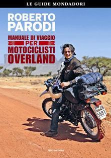 Manuale di viaggio per motociclisti overland , roberto parodi, libri moto, libri viaggio moto, libri viaggi, manuali viaggio moto, manuali moto, libri parodi